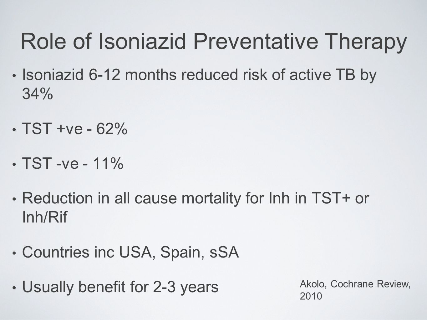 Isoniazid 6-12 months reduced risk of active TB by 34% TST +ve - 62% TST -ve - 11% Reduction in all cause mortality for Inh in TST+ or Inh/Rif Countri