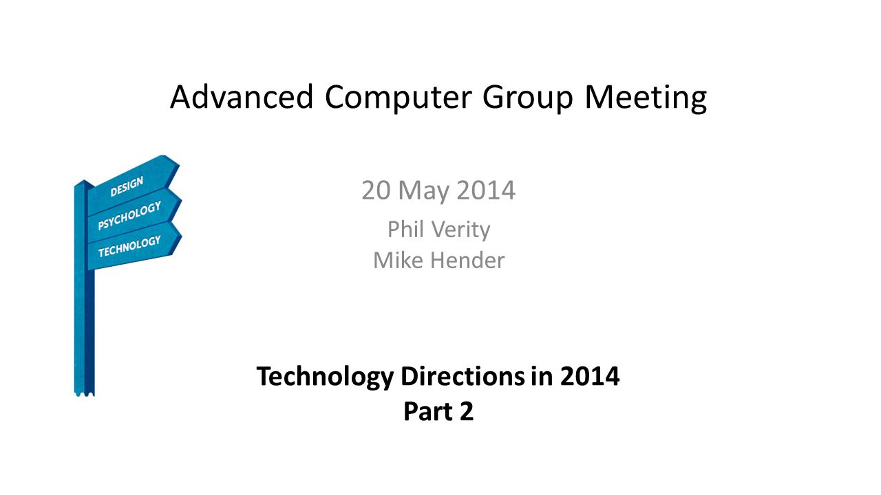 Advanced Computer Group Meeting 20 May 2014 Phil Verity Mike Hender Technology Directions in 2014 Part 2