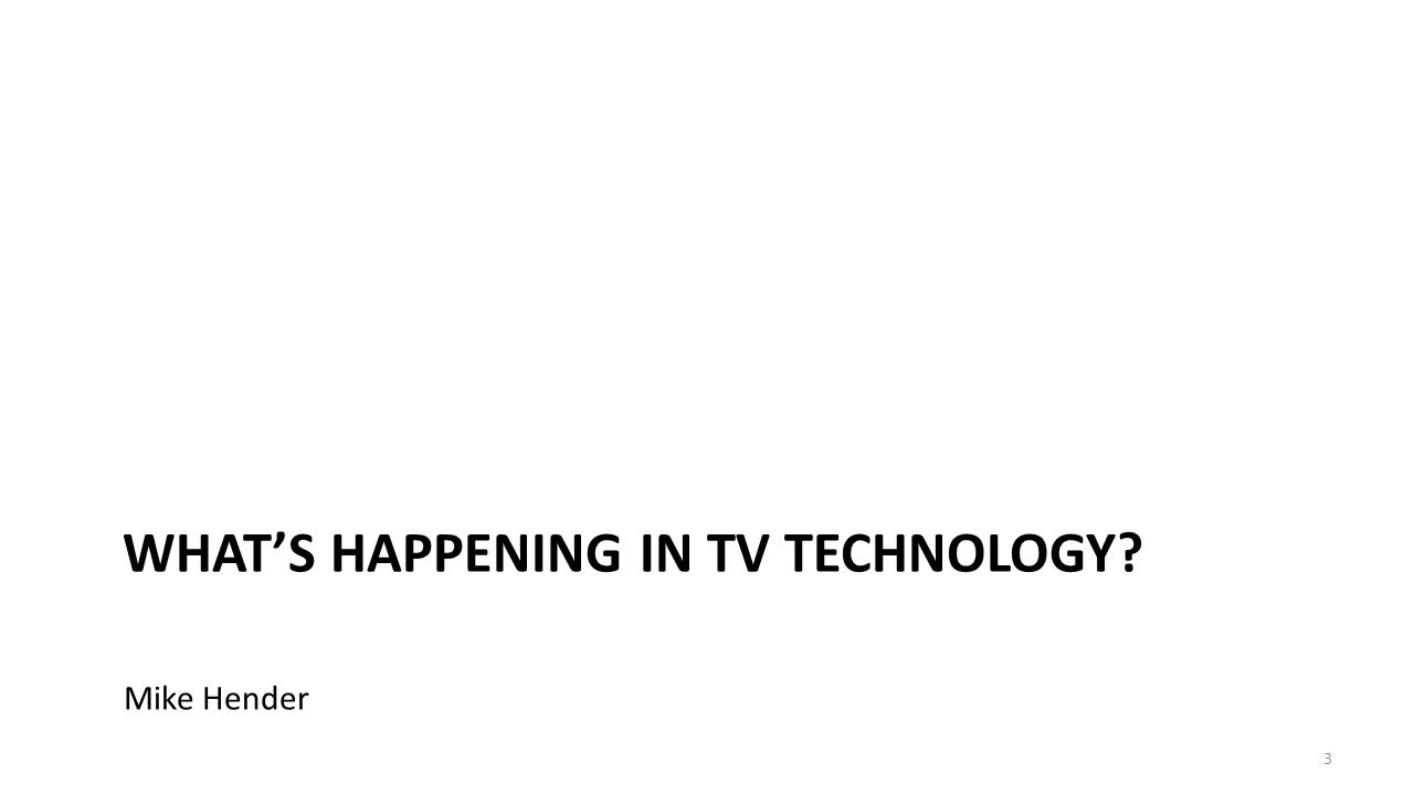 WHAT'S HAPPENING IN TV TECHNOLOGY 3 Mike Hender