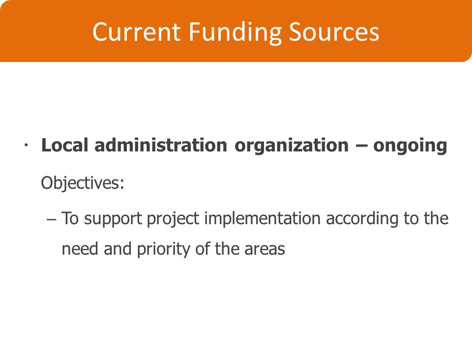 Current Funding Sources  Local administration organization – ongoing Objectives: – To support project implementation according to the need and priority of the areas