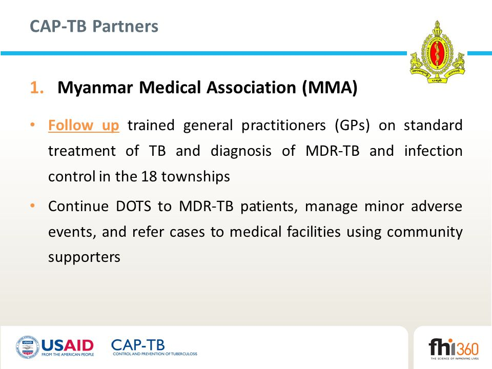 CAP-TB Partners 1.Myanmar Medical Association (MMA) Follow up trained general practitioners (GPs) on standard treatment of TB and diagnosis of MDR-TB and infection control in the 18 townships Continue DOTS to MDR-TB patients, manage minor adverse events, and refer cases to medical facilities using community supporters