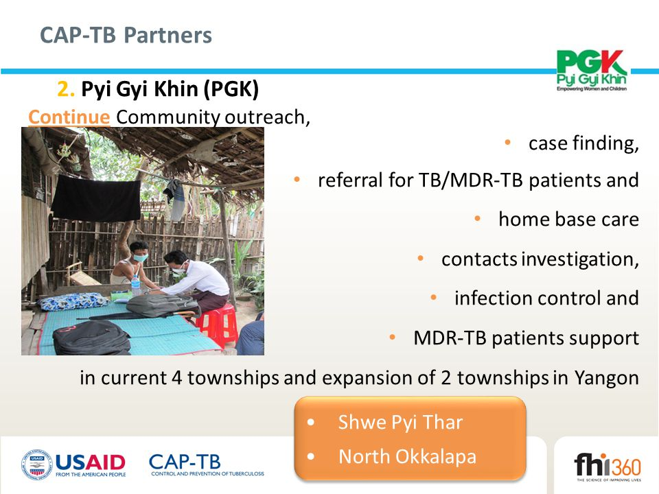 CAP-TB Partners 2. Pyi Gyi Khin (PGK) Continue Community outreach, case finding, referral for TB/MDR-TB patients and home base care contacts investiga