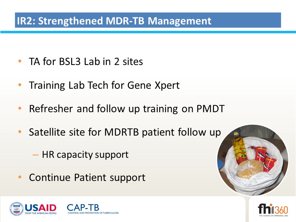 IR2: Strengthened MDR-TB Management TA for BSL3 Lab in 2 sites Training Lab Tech for Gene Xpert Refresher and follow up training on PMDT Satellite site for MDRTB patient follow up – HR capacity support Continue Patient support