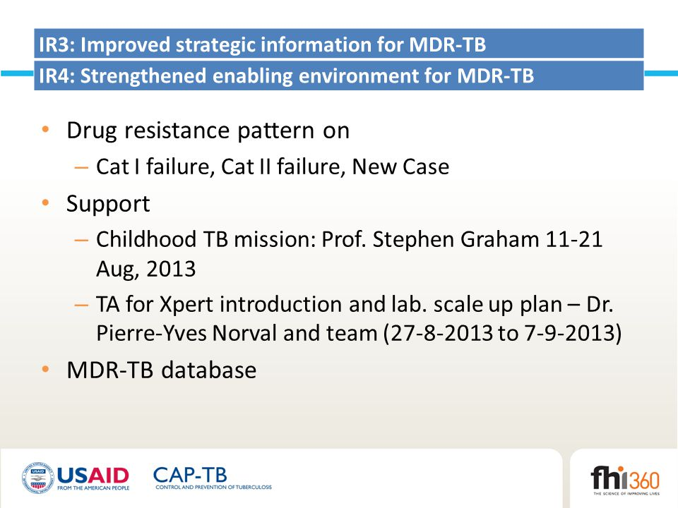 IR3: Improved strategic information for MDR-TB IR4: Strengthened enabling environment for MDR-TB Drug resistance pattern on – Cat I failure, Cat II failure, New Case Support – Childhood TB mission: Prof.