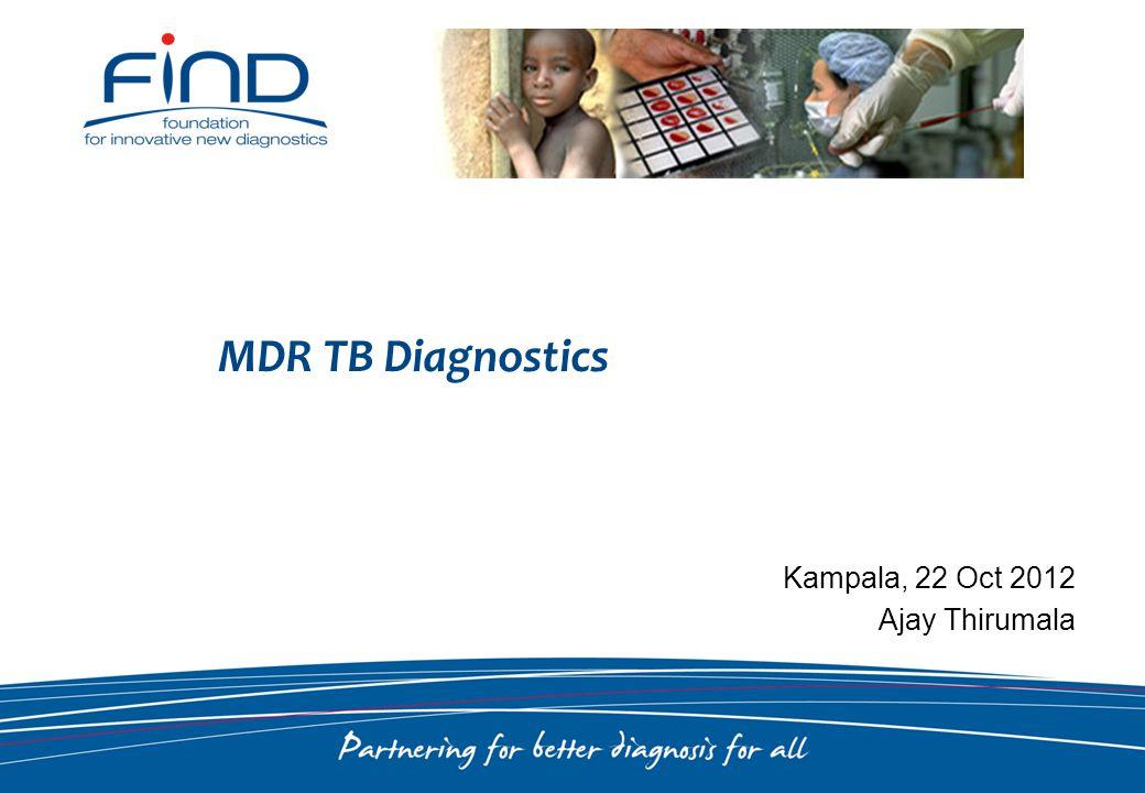 Kampala, 22 Oct 2012 Ajay Thirumala MDR TB Diagnostics