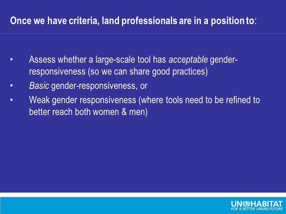 Once we have criteria, land professionals are in a position to : Assess whether a large-scale tool has acceptable gender- responsiveness (so we can share good practices) Basic gender-responsiveness, or Weak gender responsiveness (where tools need to be refined to better reach both women & men)