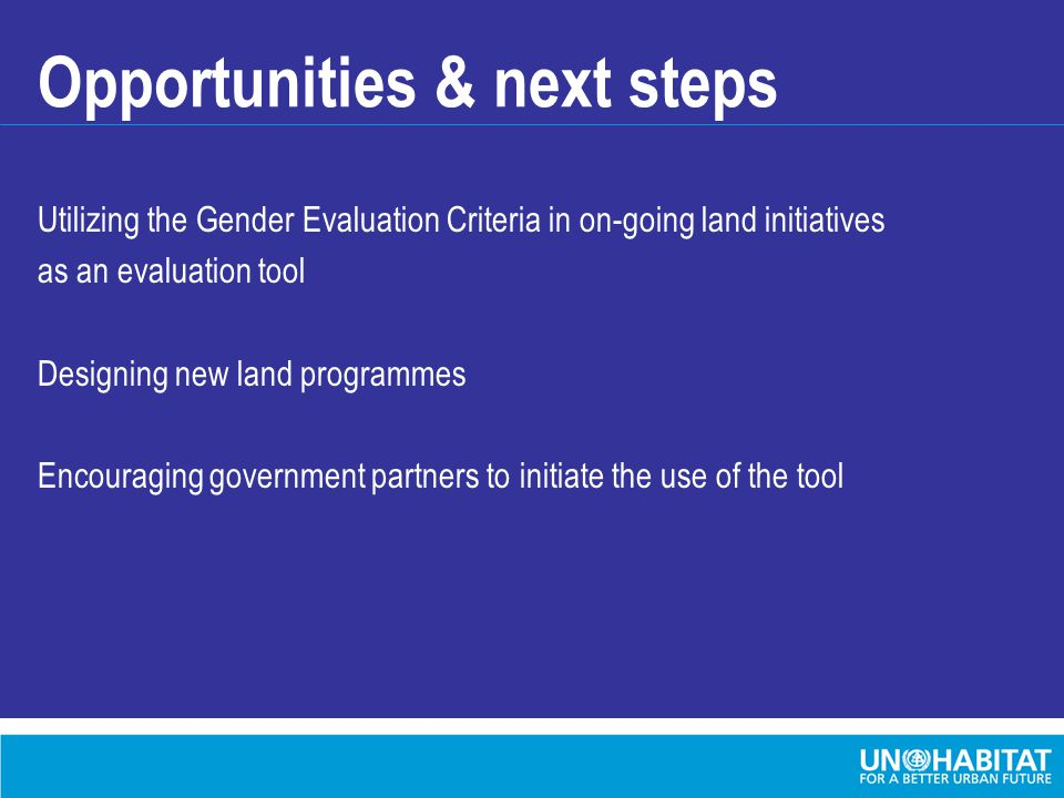 Opportunities & next steps Utilizing the Gender Evaluation Criteria in on-going land initiatives as an evaluation tool Designing new land programmes Encouraging government partners to initiate the use of the tool