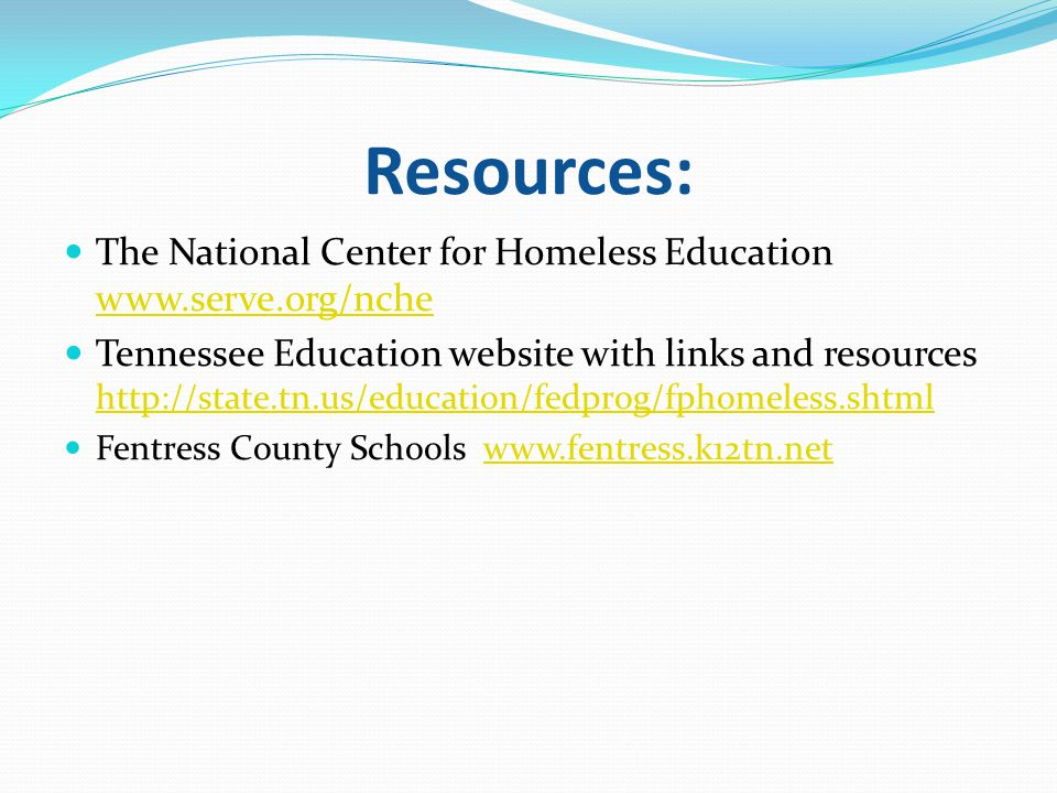 Resources: The National Center for Homeless Education www.serve.org/nche www.serve.org/nche Tennessee Education website with links and resources http://state.tn.us/education/fedprog/fphomeless.shtml http://state.tn.us/education/fedprog/fphomeless.shtml Fentress County Schools www.fentress.k12tn.netwww.fentress.k12tn.net
