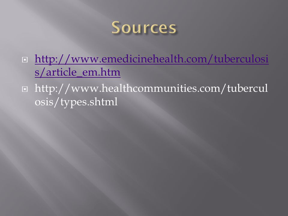  http://www.emedicinehealth.com/tuberculosi s/article_em.htm http://www.emedicinehealth.com/tuberculosi s/article_em.htm  http://www.healthcommunities.com/tubercul osis/types.shtml