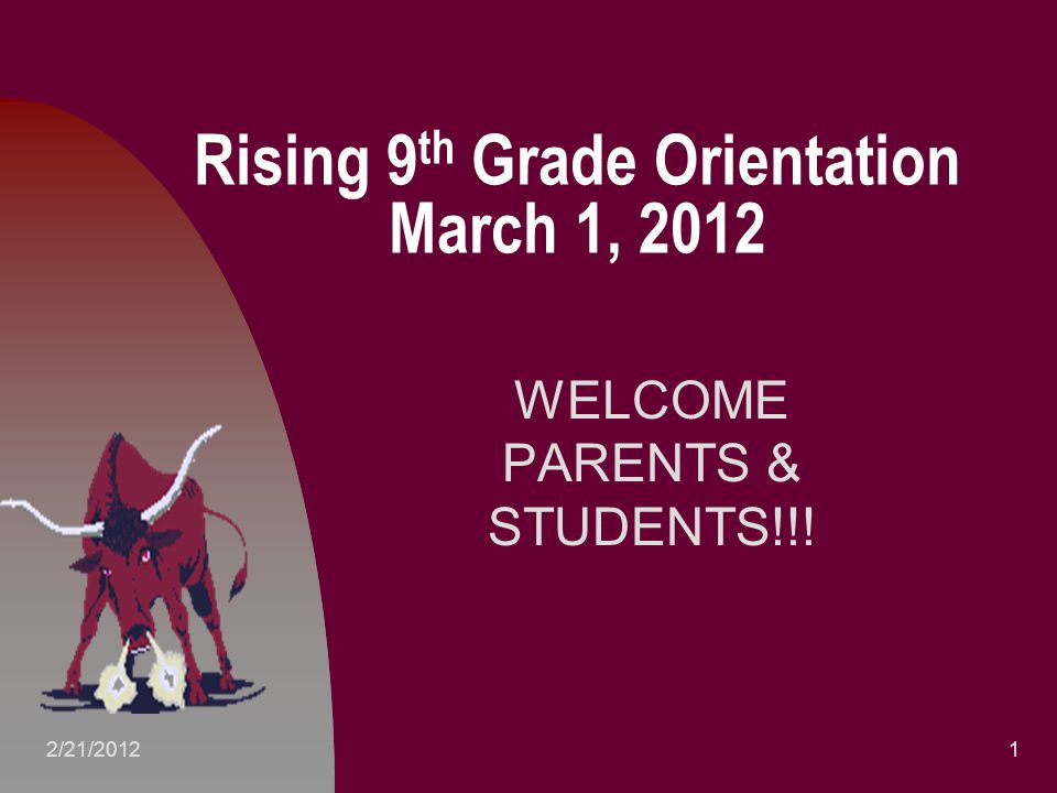 Rising 9 th Grade Orientation March 1, 2012 WELCOME PARENTS & STUDENTS!!! 12/21/2012