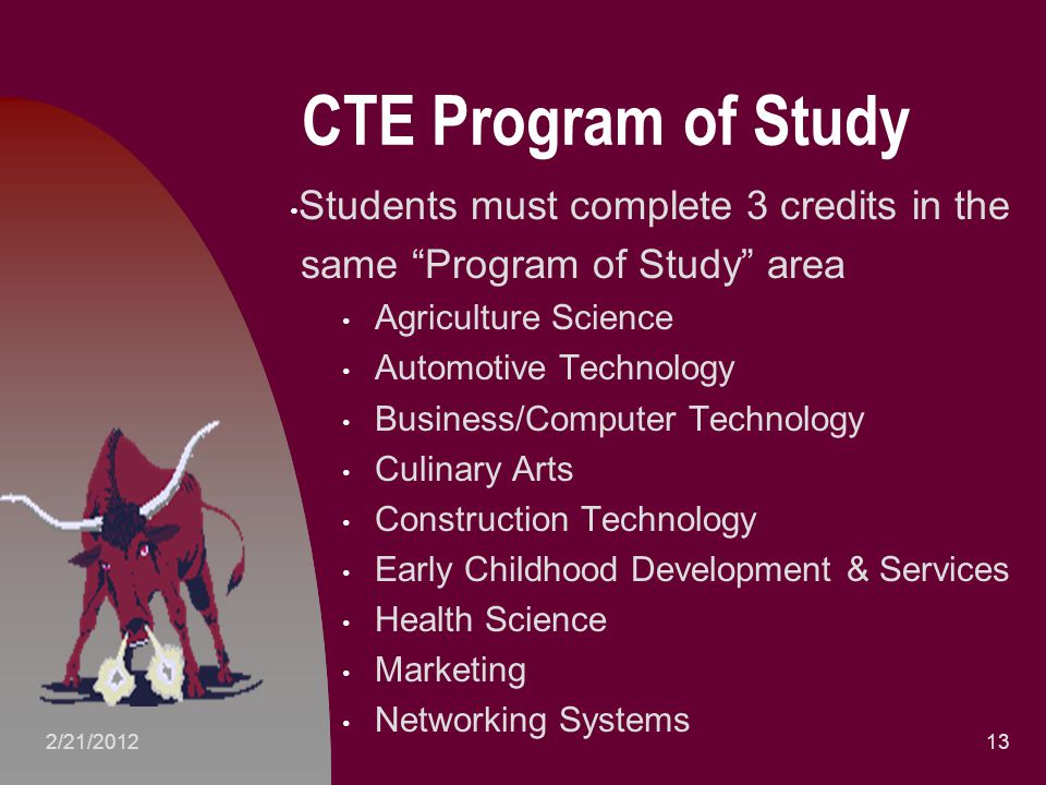 CTE Program of Study Students must complete 3 credits in the same Program of Study area Agriculture Science Automotive Technology Business/Computer Technology Culinary Arts Construction Technology Early Childhood Development & Services Health Science Marketing Networking Systems 132/21/2012