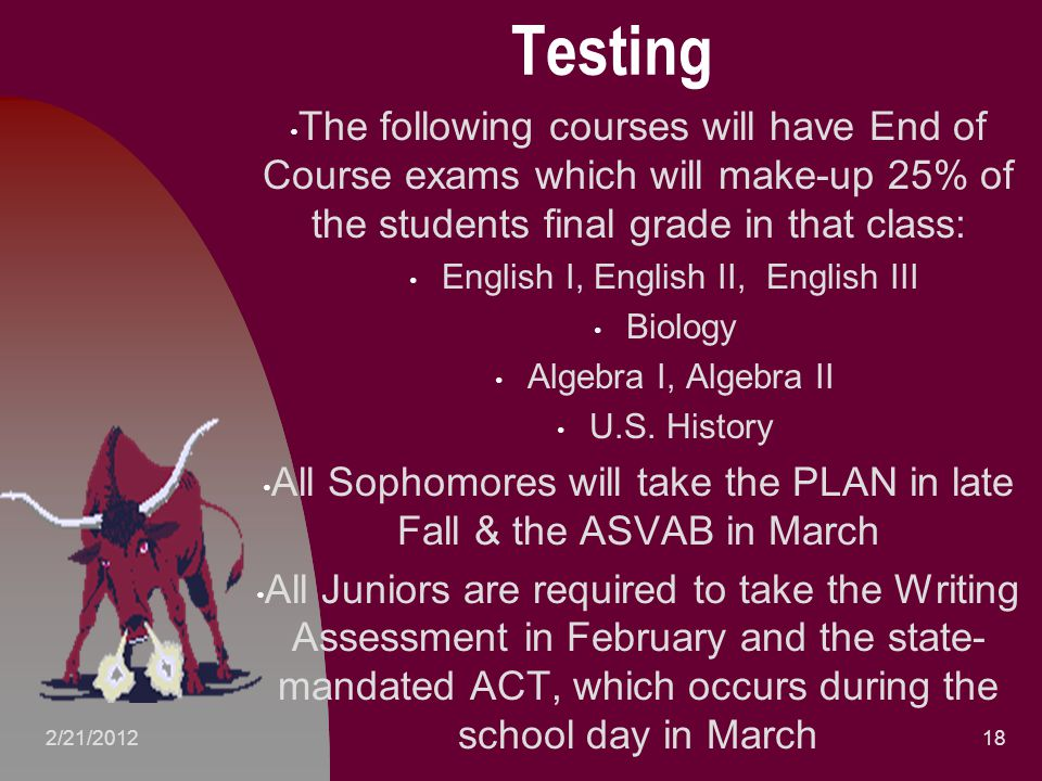 Testing The following courses will have End of Course exams which will make-up 25% of the students final grade in that class: English I, English II, English III Biology Algebra I, Algebra II U.S.