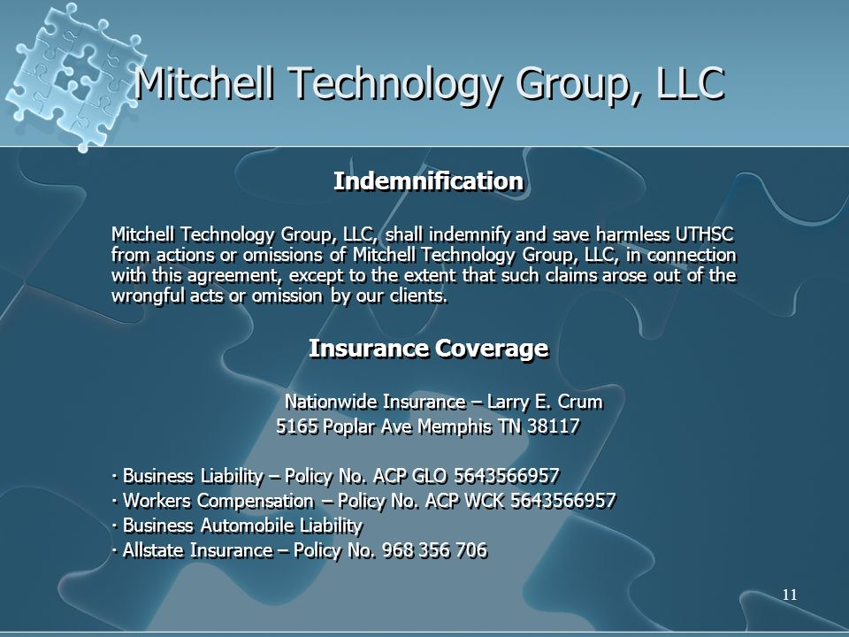 11 Mitchell Technology Group, LLC Indemnification Mitchell Technology Group, LLC, shall indemnify and save harmless UTHSC from actions or omissions of Mitchell Technology Group, LLC, in connection with this agreement, except to the extent that such claims arose out of the wrongful acts or omission by our clients.