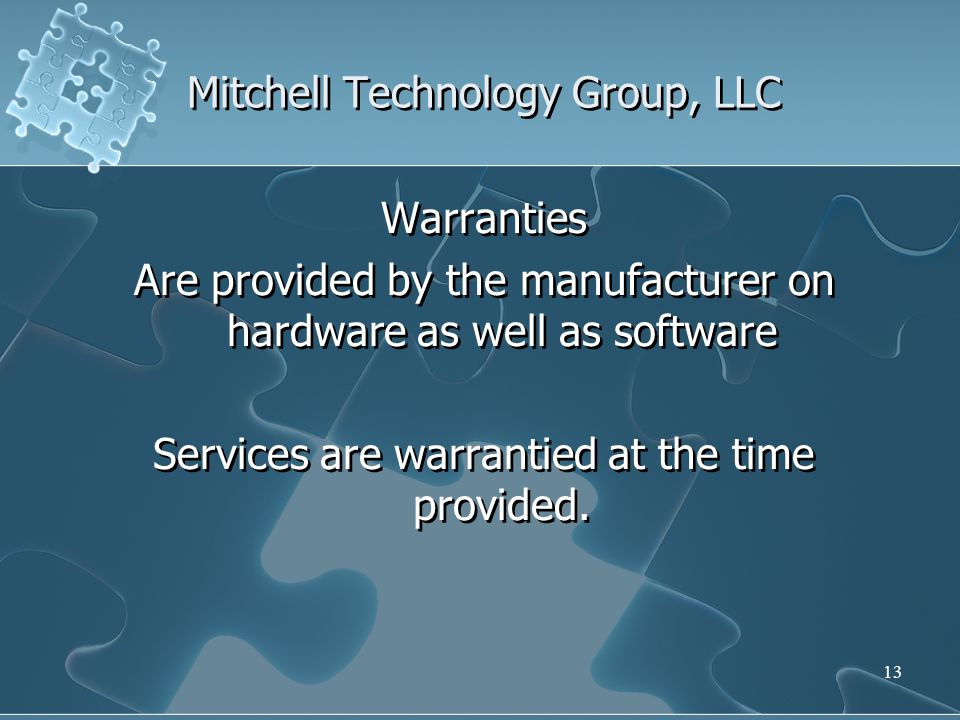 Mitchell Technology Group, LLC Warranties Are provided by the manufacturer on hardware as well as software Services are warrantied at the time provided.