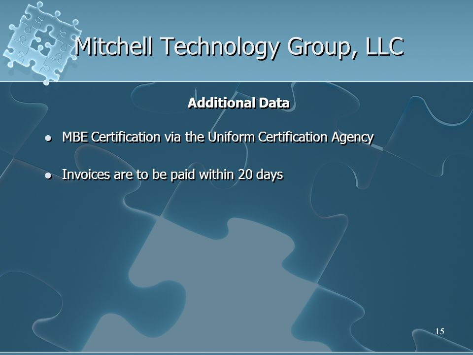 15 Mitchell Technology Group, LLC Additional Data MBE Certification via the Uniform Certification Agency Invoices are to be paid within 20 days Additional Data MBE Certification via the Uniform Certification Agency Invoices are to be paid within 20 days