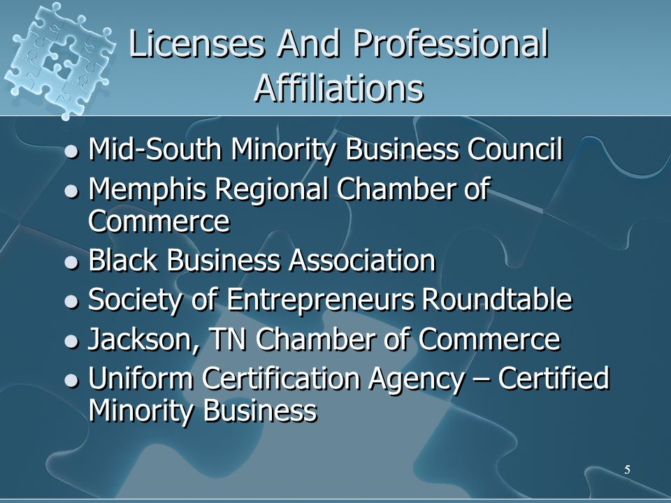 5 Licenses And Professional Affiliations Mid-South Minority Business Council Memphis Regional Chamber of Commerce Black Business Association Society of Entrepreneurs Roundtable Jackson, TN Chamber of Commerce Uniform Certification Agency – Certified Minority Business Mid-South Minority Business Council Memphis Regional Chamber of Commerce Black Business Association Society of Entrepreneurs Roundtable Jackson, TN Chamber of Commerce Uniform Certification Agency – Certified Minority Business