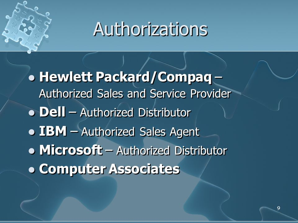 9 Authorizations Hewlett Packard/Compaq – Authorized Sales and Service Provider Dell – Authorized Distributor IBM – Authorized Sales Agent Microsoft –