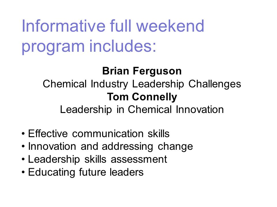 Informative full weekend program includes: Brian Ferguson Chemical Industry Leadership Challenges Tom Connelly Leadership in Chemical Innovation Effective communication skills Innovation and addressing change Leadership skills assessment Educating future leaders