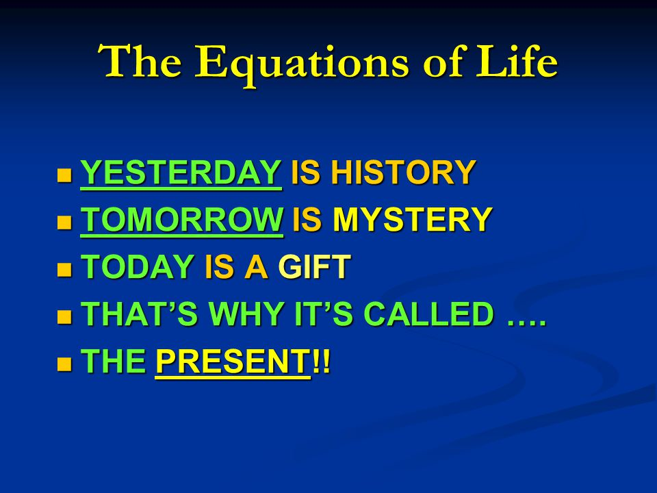 The Equations of Life YESTERDAY IS HISTORY YESTERDAY IS HISTORY TOMORROW IS MYSTERY TOMORROW IS MYSTERY TODAY IS A GIFT TODAY IS A GIFT THAT'S WHY IT'S CALLED ….