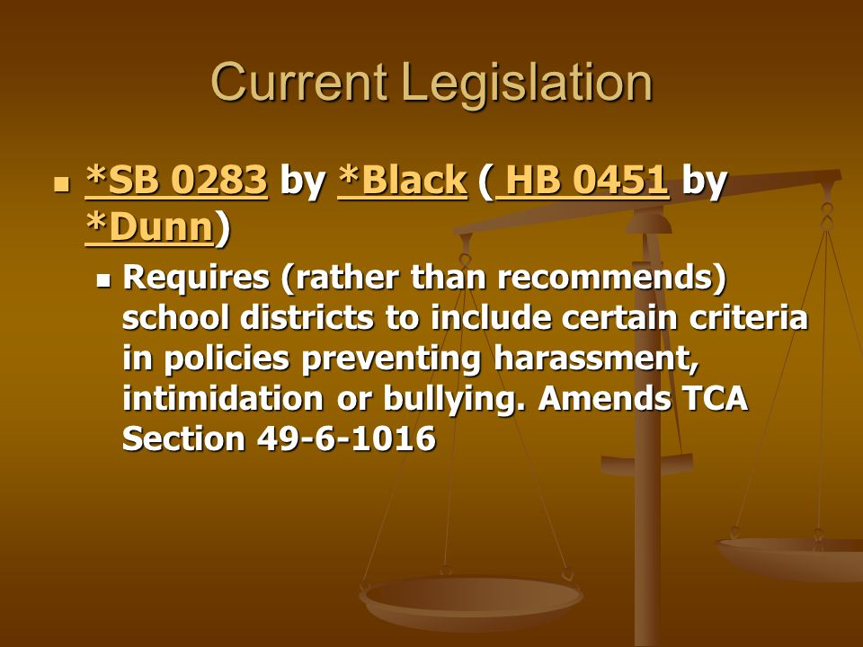 Current Legislation *SB 0283 by *Black ( HB 0451 by *Dunn) *SB 0283 by *Black ( HB 0451 by *Dunn) *SB 0283*Black HB 0451 *Dunn *SB 0283*Black HB 0451 *Dunn Requires (rather than recommends) school districts to include certain criteria in policies preventing harassment, intimidation or bullying.