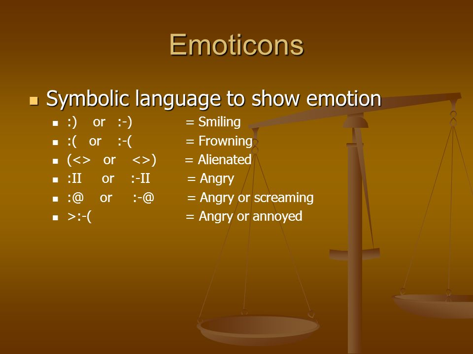 Emoticons Symbolic language to show emotion Symbolic language to show emotion :) or :-) = Smiling :( or :-( = Frowning (<> or <>) = Alienated :II or :-II = Angry :@ or :-@ = Angry or screaming >:-( = Angry or annoyed