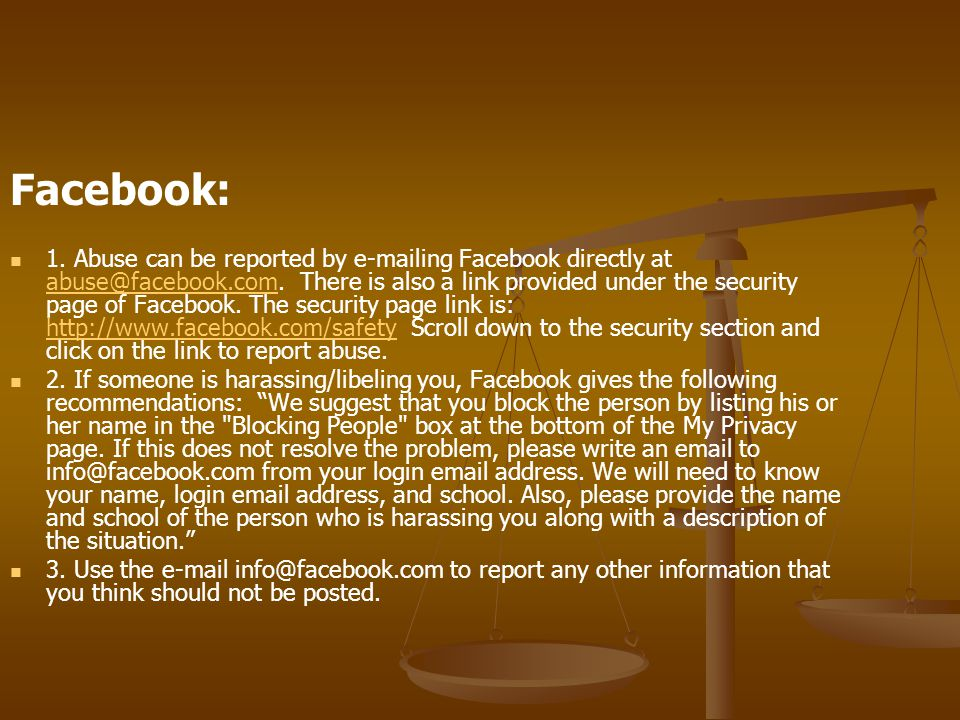 Facebook: 1. Abuse can be reported by e-mailing Facebook directly at abuse@facebook.com.