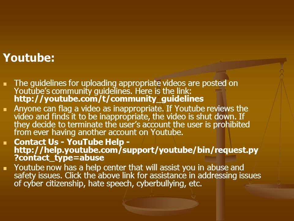 Youtube: The guidelines for uploading appropriate videos are posted on Youtube's community guidelines.