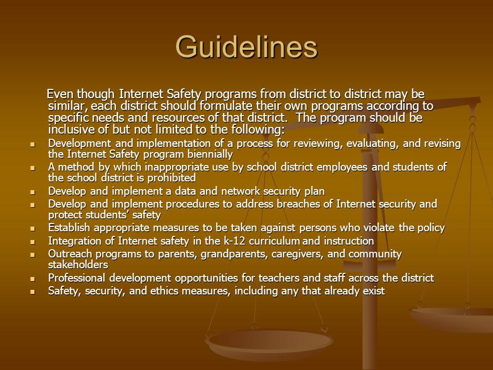 Guidelines Even though Internet Safety programs from district to district may be similar, each district should formulate their own programs according to specific needs and resources of that district.