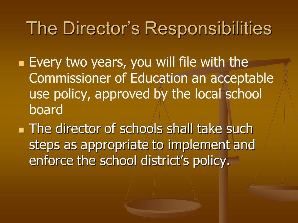 The Director's Responsibilities Every two years, you will file with the Commissioner of Education an acceptable use policy, approved by the local school board The director of schools shall take such steps as appropriate to implement and enforce the school district's policy.