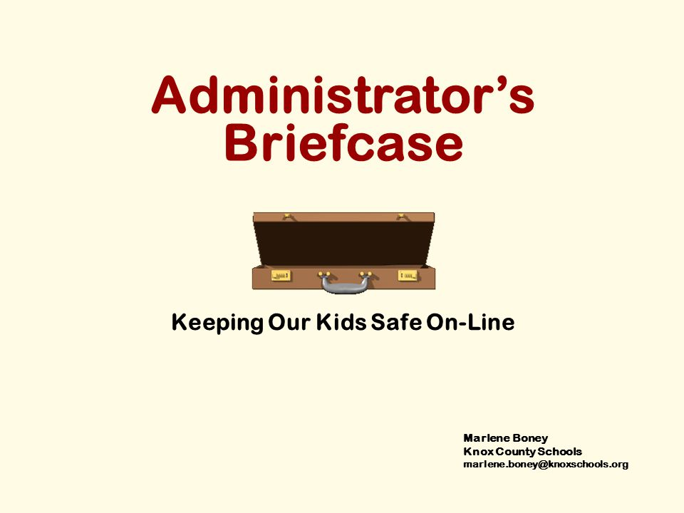 Administrator's Briefcase Keeping Our Kids Safe On-Line Marlene Boney Knox County Schools marlene.boney@knoxschools.org