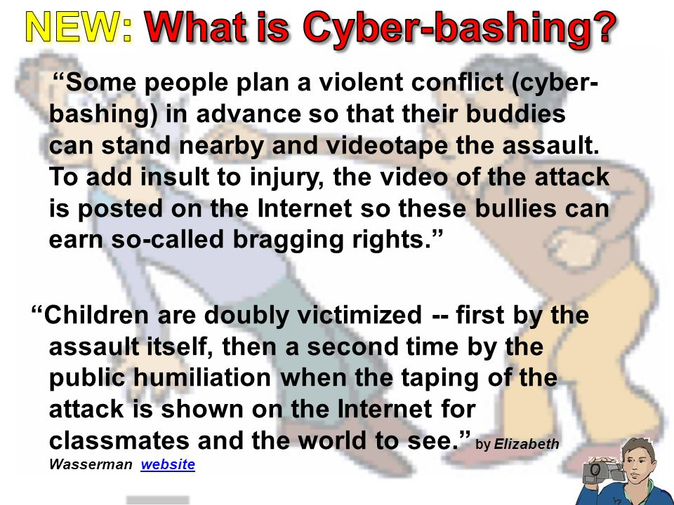 Some people plan a violent conflict (cyber- bashing) in advance so that their buddies can stand nearby and videotape the assault.