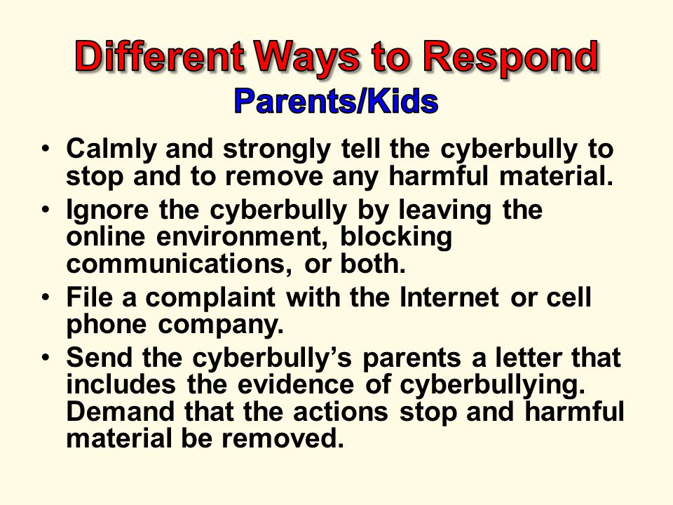 Calmly and strongly tell the cyberbully to stop and to remove any harmful material.