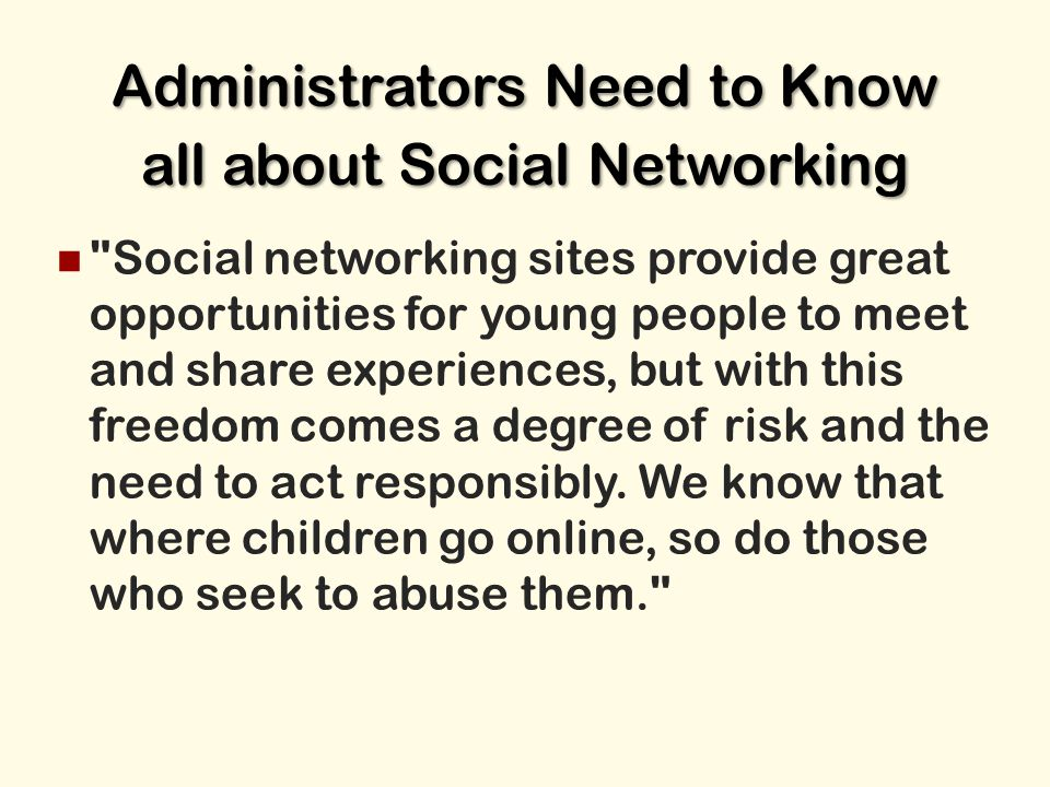 Administrators Need to Know all about Social Networking Social networking sites provide great opportunities for young people to meet and share experiences, but with this freedom comes a degree of risk and the need to act responsibly.
