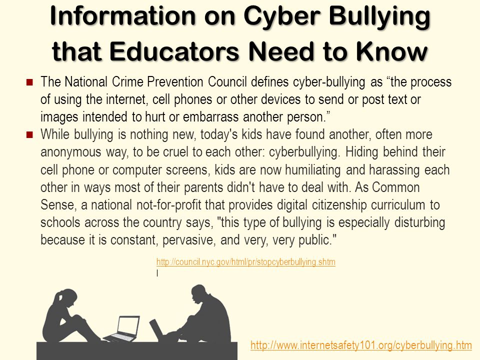 Information on Cyber Bullying that Educators Need to Know The National Crime Prevention Council defines cyber-bullying as the process of using the internet, cell phones or other devices to send or post text or images intended to hurt or embarrass another person. While bullying is nothing new, today s kids have found another, often more anonymous way, to be cruel to each other: cyberbullying.