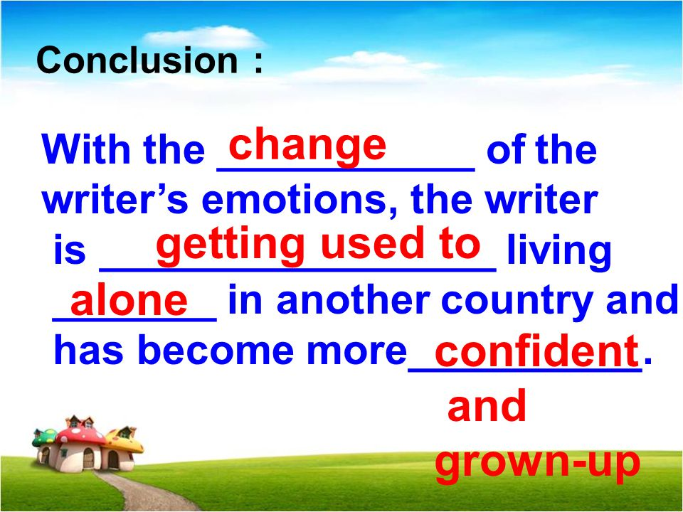 Conclusion : With the ___________ of the writer's emotions, the writer is _________________ living _______ in another country and has become more__________.