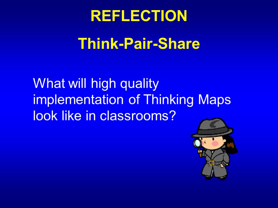 REFLECTION Think-Pair-Share What will high quality implementation of Thinking Maps look like in classrooms?