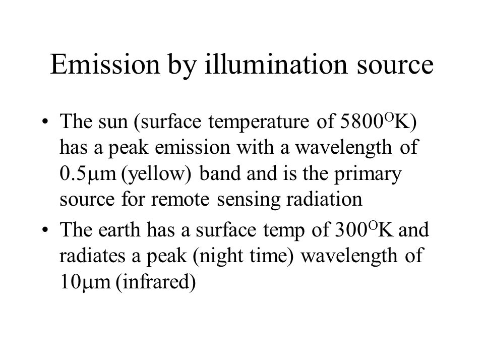 Emission by illumination source The sun (surface temperature of 5800 O K) has a peak emission with a wavelength of 0.5  m (yellow) band and is the primary source for remote sensing radiation The earth has a surface temp of 300 O K and radiates a peak (night time) wavelength of 10  m (infrared)