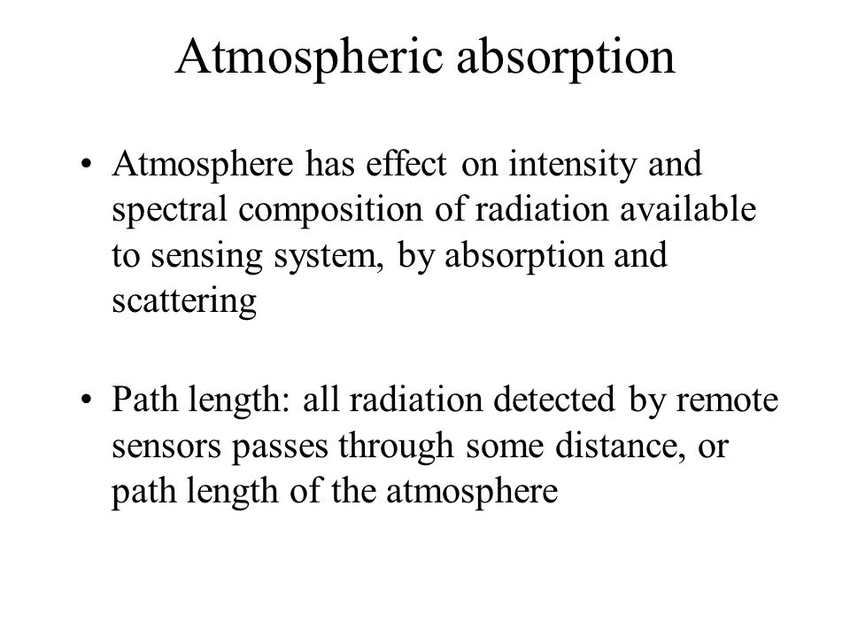 Atmospheric absorption Atmosphere has effect on intensity and spectral composition of radiation available to sensing system, by absorption and scatter