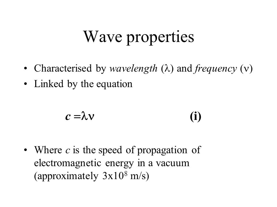 Wave properties Characterised by wavelength ( ) and frequency ( ) Linked by the equation c  (i) Where c is the speed of propagation of electromagnetic energy in a vacuum (approximately 3x10 8 m/s)
