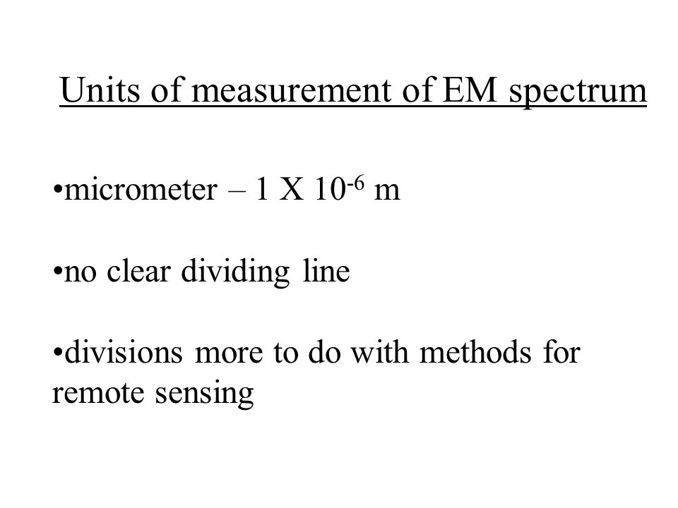Units of measurement of EM spectrum micrometer – 1 X 10 -6 m no clear dividing line divisions more to do with methods for remote sensing