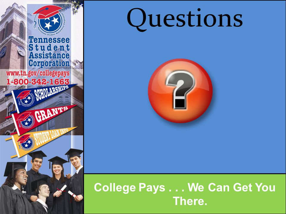 Contact Information Drew Freeman TSAC Outreach 615.417.0355 drew.freeman@tn.gov New website address: www.TN.gov/CollegePays College Pays...