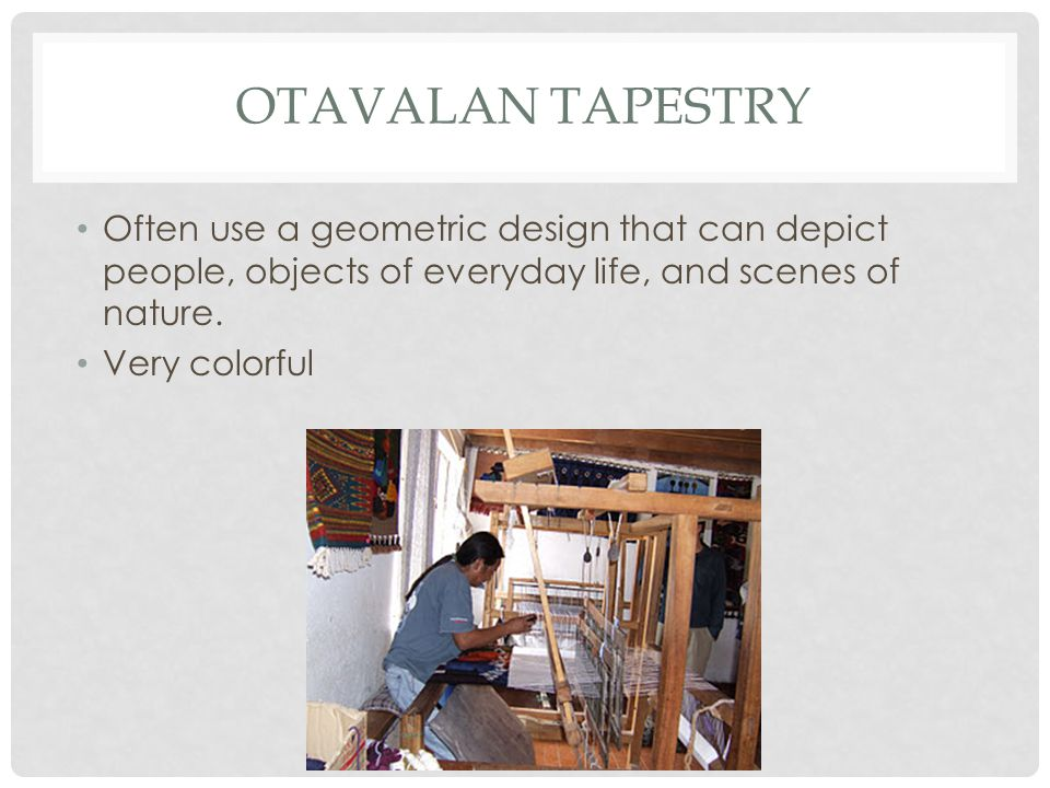 OTAVALAN TAPESTRY Often use a geometric design that can depict people, objects of everyday life, and scenes of nature.