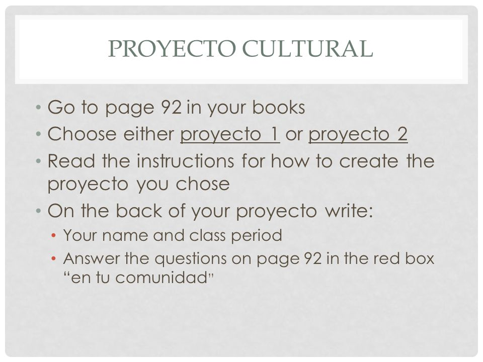 PROYECTO CULTURAL Go to page 92 in your books Choose either proyecto 1 or proyecto 2 Read the instructions for how to create the proyecto you chose On the back of your proyecto write: Your name and class period Answer the questions on page 92 in the red box en tu comunidad