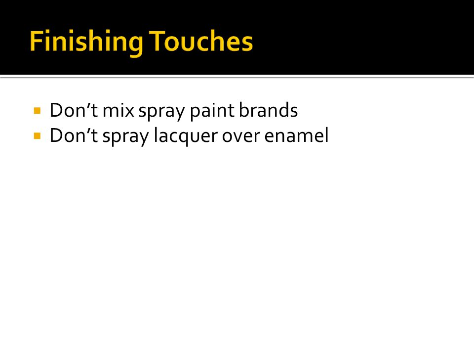  Don't mix spray paint brands  Don't spray lacquer over enamel