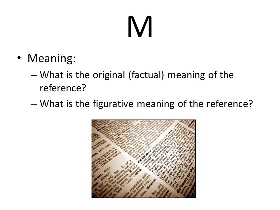 M Meaning: – What is the original (factual) meaning of the reference.