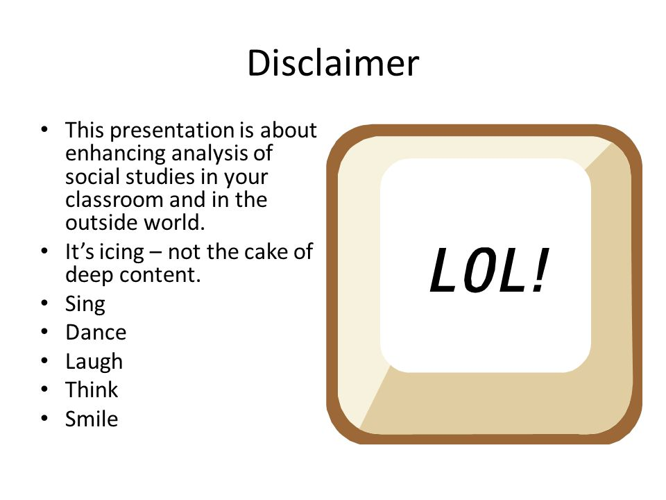 Disclaimer This presentation is about enhancing analysis of social studies in your classroom and in the outside world. It's icing – not the cake of de