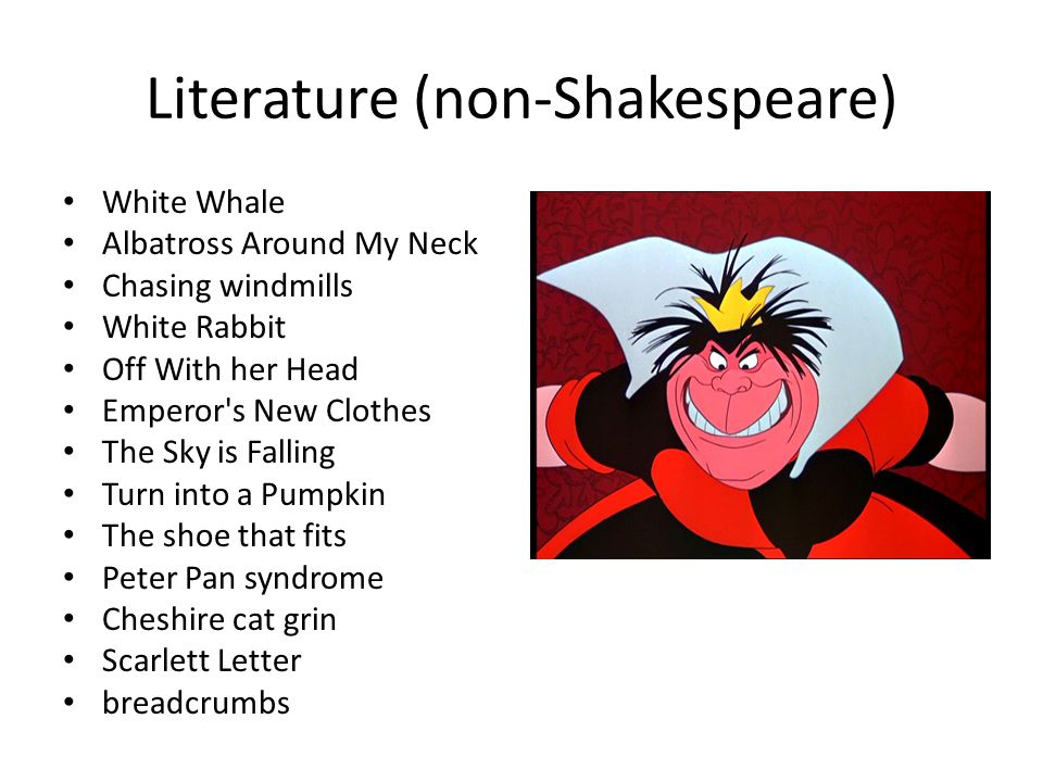 Literature (non-Shakespeare) White Whale Albatross Around My Neck Chasing windmills White Rabbit Off With her Head Emperor s New Clothes The Sky is Falling Turn into a Pumpkin The shoe that fits Peter Pan syndrome Cheshire cat grin Scarlett Letter breadcrumbs