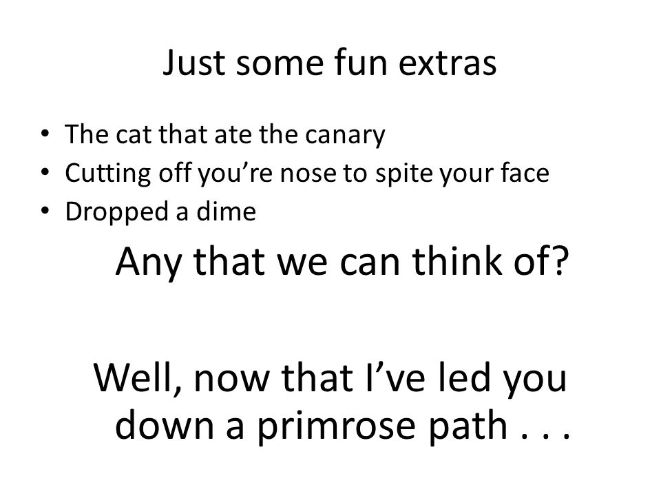 Just some fun extras The cat that ate the canary Cutting off you're nose to spite your face Dropped a dime Any that we can think of.