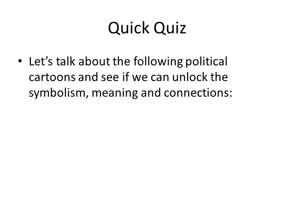 Quick Quiz Let's talk about the following political cartoons and see if we can unlock the symbolism, meaning and connections: