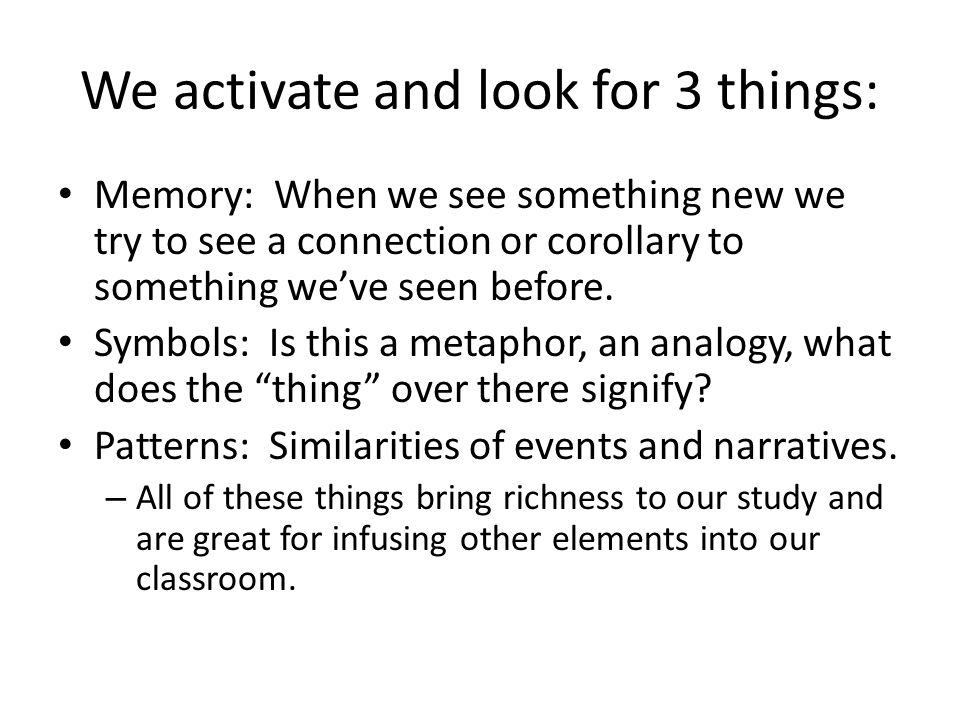 We activate and look for 3 things: Memory: When we see something new we try to see a connection or corollary to something we've seen before. Symbols: